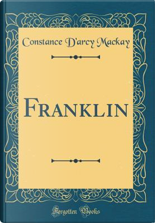 Franklin (Classic Reprint) by Constance D'Arcy MacKay