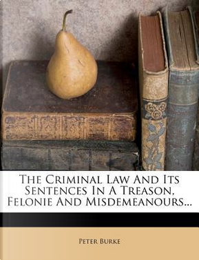 The Criminal Law and Its Sentences in a Treason, Felonie and Misdemeanours. by PETER BURKE