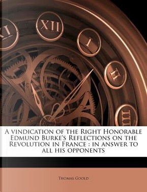 A Vindication of the Right Honorable Edmund Burke's Reflections on the Revolution in France by Thomas Goold