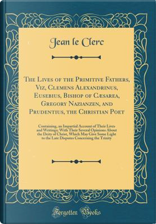 The Lives of the Primitive Fathers, Viz, Clemens Alexandrinus, Eusebius, Bishop of Cæsarea, Gregory Nazianzen, and Prudentius, the Christian Poet by Jean Le Clerc