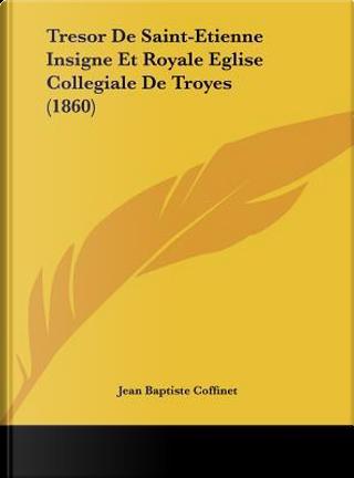 Tresor de Saint-Etienne Insigne Et Royale Eglise Collegiale de Troyes (1860) by Jean Baptiste Coffinet