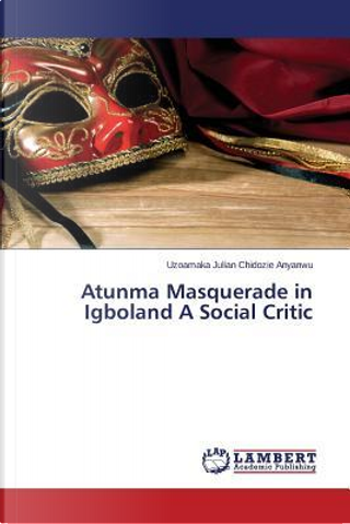 Atunma Masquerade in Igboland A Social Critic by Uzoamaka Julian Chidozie Anyanwu