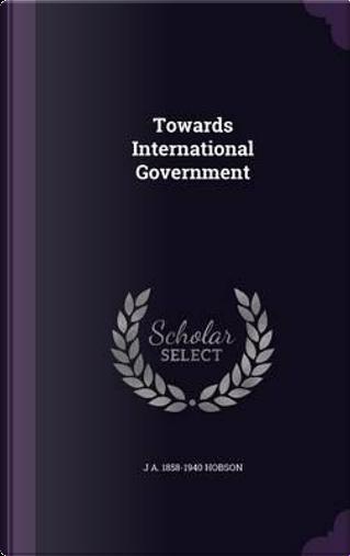 Towards International Government by John Atkinson Hobson
