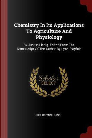 Chemistry in Its Applications to Agriculture and Physiology by Justus Von Liebig