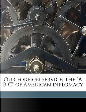 """Our Foreign Service; The """"A B C"""" of American Diplomacy by Frederick Van Dyne"""
