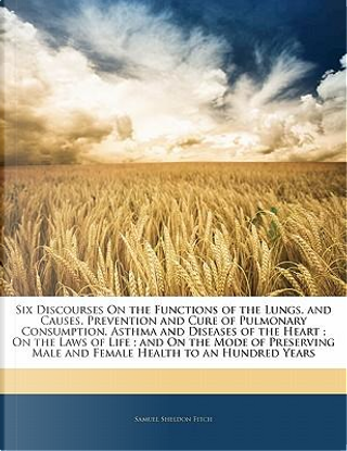 Six Discourses on the Functions of the Lungs, and Causes, Prevention and Cure of Pulmonary Consumption, Asthma and Diseases of the Heart; On the Laws by Samuel Sheldon Fitch