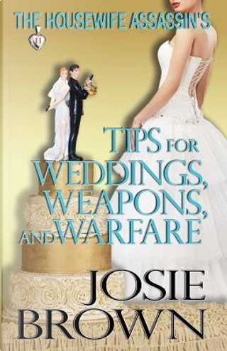 The Housewife Assassin's Tips for Weddings, Weapons, and Warfare by Josie Brown