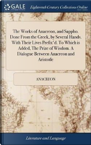 The Works of Anacreon, and Sappho. Done from the Greek, by Several Hands. with Their Lives Prefix'd. to Which Is Added, the Prize of Wisdom. a Dialogue Between Anacreon and Aristotle by Anacreon
