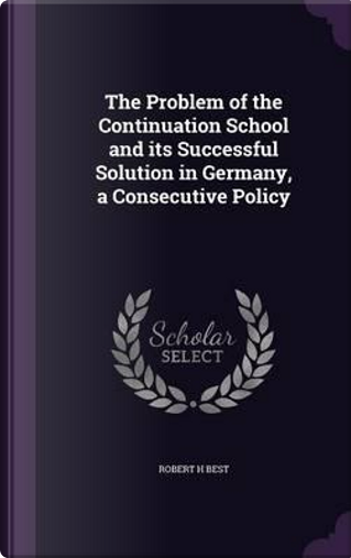 The Problem of the Continuation School and Its Successful Solution in Germany, a Consecutive Policy by Robert H Best