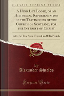 A Hind Let Loose, or an Historical Representation of the Testimonies of the Church of Scotland, for the Interest of Christ by Alexander Shields