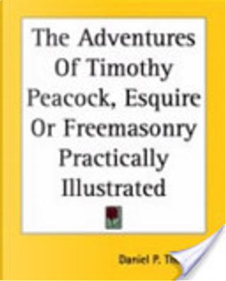 The Adventures of Timothy Peacock, Esquire Or Freemasonry Practically Illustrated by Daniel P. Thompson