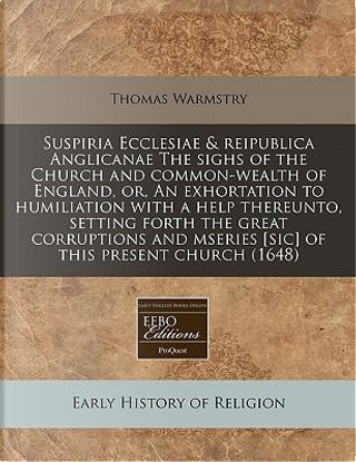 Suspiria Ecclesiae & Reipublica Anglicanae the Sighs of the Church and Common-Wealth of England, Or, an Exhortation to Humiliation with a Help Mseries [Sic] of This Present Church (1648) by Thomas Warmstry