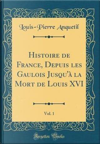 Histoire de France, Depuis les Gaulois Jusqu'à la Mort de Louis XVI, Vol. 1 (Classic Reprint) by Louis-Pierre Anquetil
