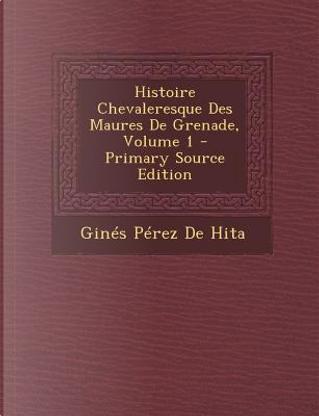 Histoire Chevaleresque Des Maures de Grenade, Volume 1 by GINES PEREZ DE HITA