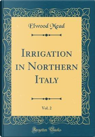 Irrigation in Northern Italy, Vol. 2 (Classic Reprint) by Elwood Mead