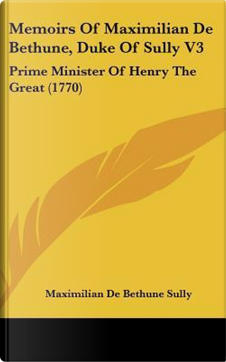 Memoirs of Maximilian De Bethune, Duke of Sully V3 by Maximilian De Sully