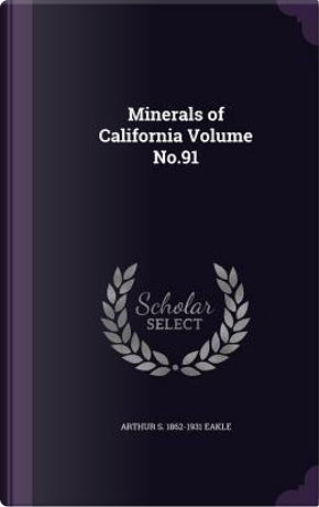 Minerals of California Volume No.91 by Arthur S 1862-1931 Eakle