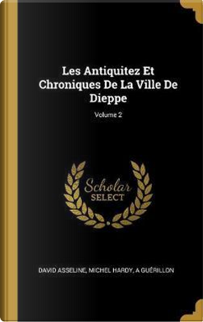 Les Antiquitez Et Chroniques de la Ville de Dieppe; Volume 2 by David Asseline