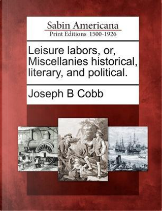 Leisure Labors, Or, Miscellanies Historical, Literary, and Political by Joseph B. Cobb