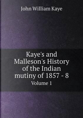 Kaye's and Malleson's History of the Indian Mutiny of 1857-8 Volume 1 by Kaye John William