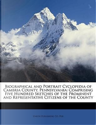 Biographical and Portrait Cyclopedia of Cambria County, Pennsylvania by Union Publishing Co. Pub