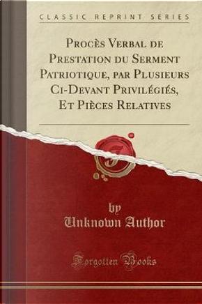 Procès Verbal de Prestation du Serment Patriotique, par Plusieurs Ci-Devant Privilégiés, Et Pièces Relatives (Classic Reprint) by Author Unknown
