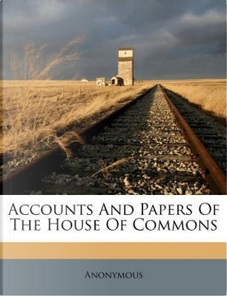 Accounts and Papers of the House of Commons by ANONYMOUS