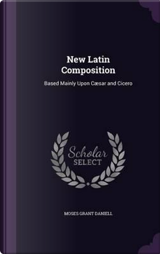 New Latin Composition Based Mainly Upon Caesar and Cicero by Moses Grant Daniell