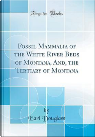 Fossil Mammalia of the White River Beds of Montana, And, the Tertiary of Montana (Classic Reprint) by Earl Douglass