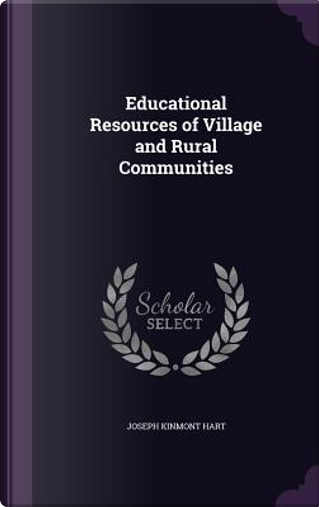 Educational Resources of Village and Rural Communities by Joseph Kinmont Hart