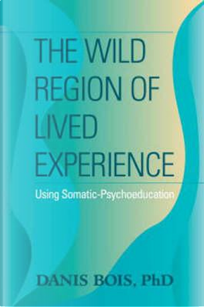 The Wild Region of Lived Experience by Danis, Ph.D. Bois
