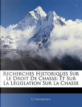 Recherches Historiques Sur Le Droit de Chasse by G. Verhaegen