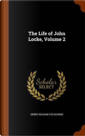 The Life of John Locke, Volume 2 by Henry Richard Fox Bourne