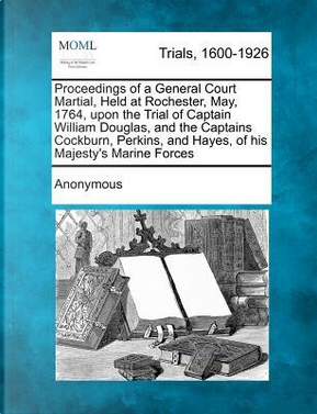 A Proceedings of a General Court Martial, Held at Rochester, May, 1764, Upon the Trial of Captain William Douglas, and the Captains Cockburn, Perkins by ANONYMOUS