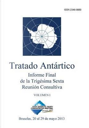 Informe Final de la Trigésima Sexta Reunión Consultiva del Tratado Antártico - Volumen I by Reunión Consultiva del Tratado Antártico