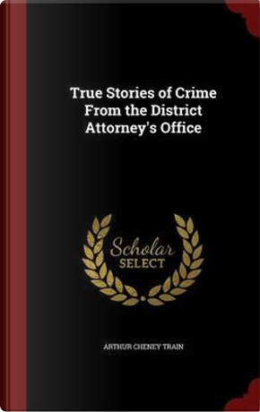 True Stories of Crime from the District Attorney's Office by Arthur Cheney Train
