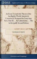 An Essay Towards the Theory of the Intelligible World. Intuitively Considered. Designed for Forty-Nine Parts. Part III. ... by Gabriel John. ... the Archetypally Second Edition by Thomas D'Urfey