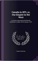 Canada in 1871, Or, Our Empire in the West by Francis Duncan