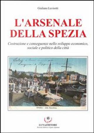 L'Arsenale della Spezia. Costruzione e conseguenze nello sviluppo economico, sociale e politico della città by Giulio Luvisotti