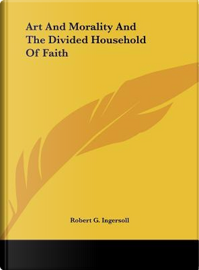 Art and Morality and the Divided Household of Faith by Robert Green Ingersoll
