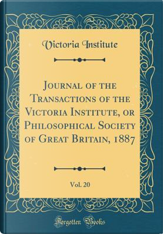 Journal of the Transactions of the Victoria Institute, or Philosophical Society of Great Britain, 1887, Vol. 20 (Classic Reprint) by Victoria Institute