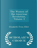 The Women of the American Revolution, Volume 3 - Scholar's Choice Edition by Elizabeth Fries Ellet