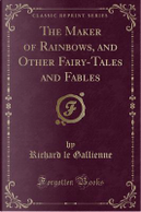 The Maker of Rainbows, and Other Fairy-Tales and Fables (Classic Reprint) by Richard Le Gallienne