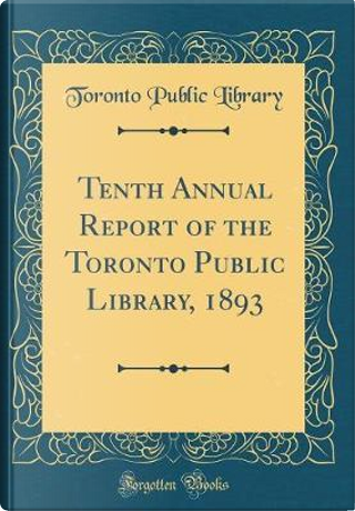 Tenth Annual Report of the Toronto Public Library, 1893 (Classic Reprint) by Toronto Public Library