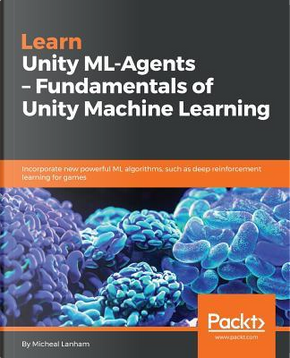 Learn Unity ML-Agents - Fundamentals of Unity Machine Learning by Micheal Lanham