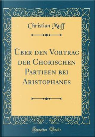 Über den Vortrag der Chorischen Partieen bei Aristophanes (Classic Reprint) by Christian Muff