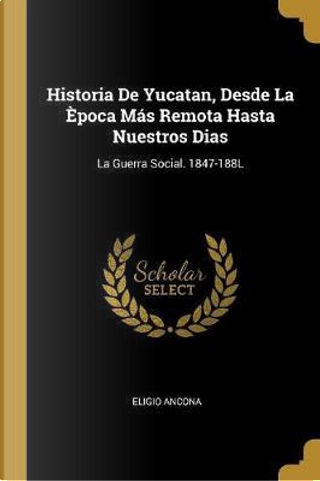 Historia de Yucatan, Desde La Època Más Remota Hasta Nuestros Dias by Eligio Ancona