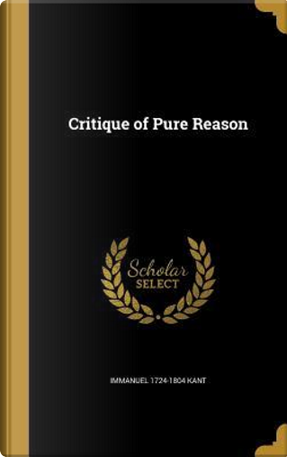 CRITIQUE OF PURE REASON by Immanuel 1724-1804 Kant
