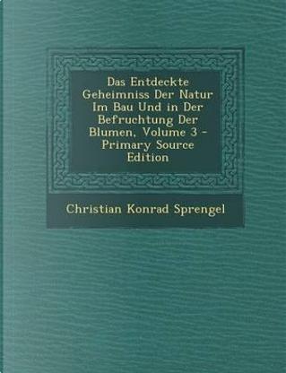 Das Entdeckte Geheimniss Der Natur Im Bau Und in Der Befruchtung Der Blumen, Volume 3 by Christian Konrad Sprengel