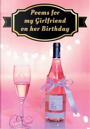Poems for my Girlfriend on her Birthday by You the Writer